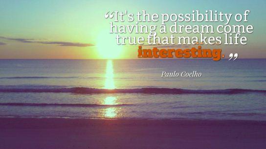 Chính khả năng một giấc mơ có thể trở thành hiện thực khiến cho cuộc sống trở nên thú vị