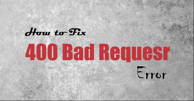 Sửa lỗi 400 Bad Request trên trình duyệt Chrome, Firefox, Internet