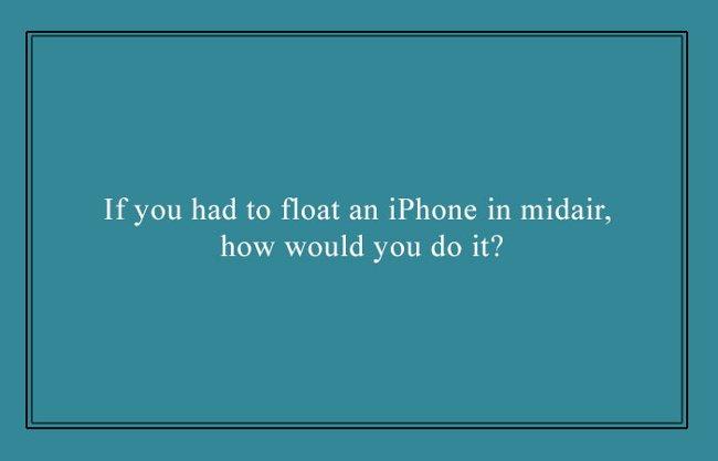 Trong trường hợp bắt buộc phải ném chiếc iPhone lên không trung, bạn sẽ làm thế nào?