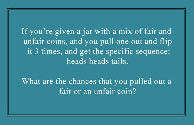 Nếu được đưa một chiếc bình đựng nhiều đồng xu khác nhau, đồng nào cũng có hai mặt sấp và ngửa. Lấy ra 1 đồng xu và tung 3 lần được kết quả lần lượt là: sấp - sấp - ngửa. Xác suất tung được mặt sấp hay mặt ngửa của bạn là gì?