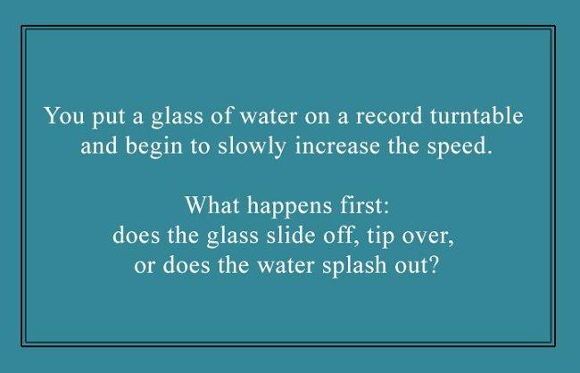 Đặt một cốc nước lên máy quay đĩa và bắt đầu chậm rãi tăng tốc độ quay. Điều gì sẽ xảy ra đầu tiên, chiếc cốc sẽ văng ra, tràn ra ngoài hay nước tóe ra trước?