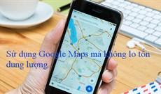 Cách sử dụng Google Maps mà không lo tốn dung lượng