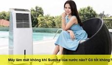 Máy làm mát không khí Sumika của nước nào? Có tốt không?