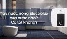 Máy nước nóng Electrolux của nước nào? Có tốt không?