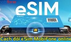 Cách đổi sang eSIM MobiFone online tại nhà, không cần ra cửa hàng