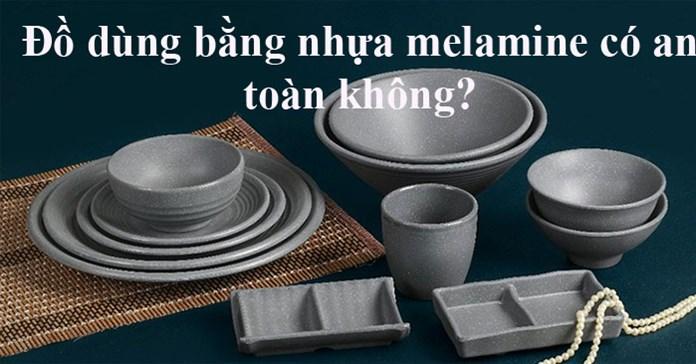 Melamine là chất gì? Đồ dùng bằng melamine có an toàn không?