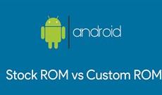 Stock ROM và Custom ROM cho Android là gì?
